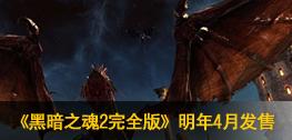 《黑暗之魂2完全版》明年4月发售