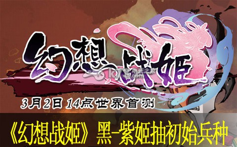 幻想战姬黑姬、紫姬抽初始兵种规律