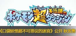 《口袋妖怪超不可思议的迷宫》发表 秋季发售