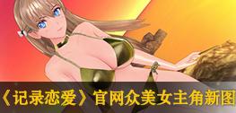 《记录恋爱》官网开放:众美女主角新图放出
