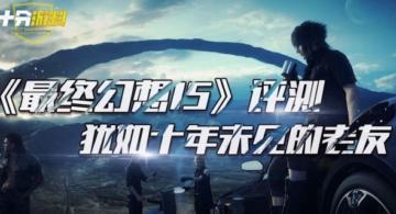 《最终幻想15》视频评测 犹如十年未见的老友